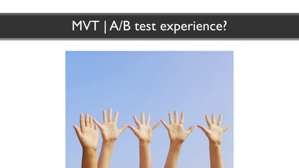 Show of hands: who has experience with Multivariate or AB testing?